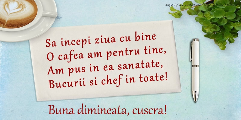 Felicitari frumoase de buna dimineata pentru Cuscra | Sa incepi ziua cu bine O cafea am pentru tine, Am pus in ea sanatate, Bucurii si chef in toate! Buna dimineata cuscra!