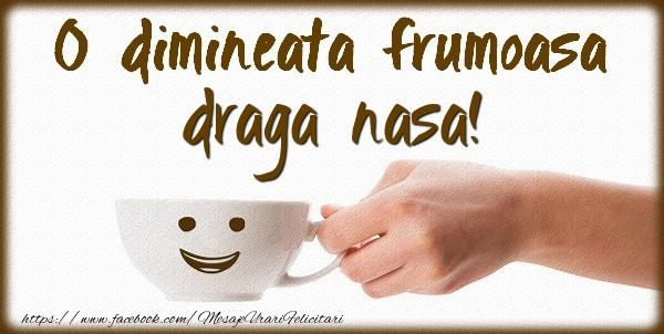 Felicitari frumoase de buna dimineata pentru Nasa | O dimineata frumoasa draga nasa!