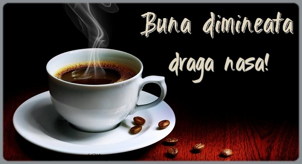 Felicitari frumoase de buna dimineata pentru Nasa | Buna dimineata draga nasa!