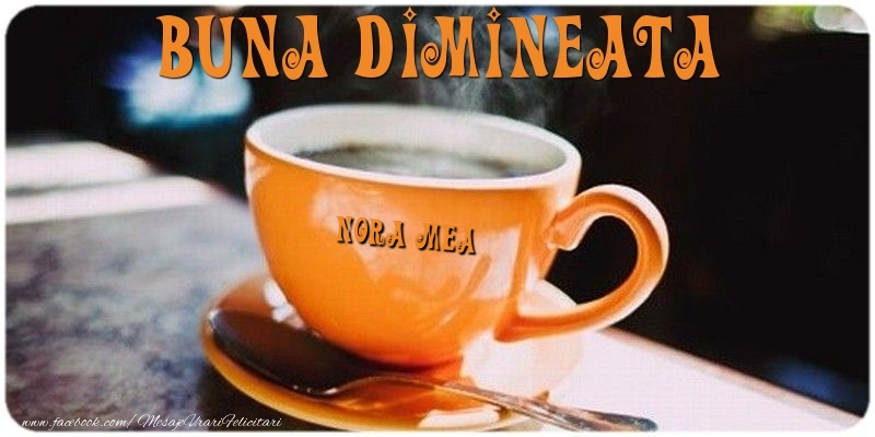 Felicitari frumoase de buna dimineata pentru Nora | Buna dimineata nora mea