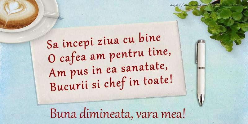 Felicitari frumoase de buna dimineata pentru Verisoara | Sa incepi ziua cu bine O cafea am pentru tine, Am pus in ea sanatate, Bucurii si chef in toate! Buna dimineata vara mea!