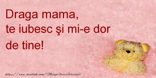Felicitari frumoase de dragoste pentru Mama | Draga mama te iubesc si mi-e dor de tine!