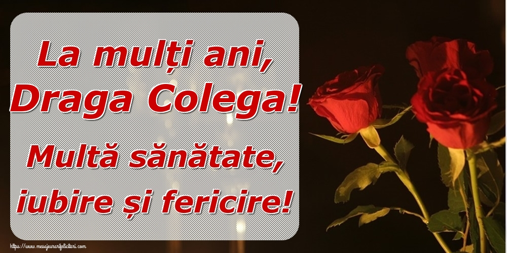 Felicitari frumoase de la multi ani pentru Colega   La mulți ani, draga colega! Multă sănătate, iubire și fericire!