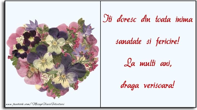 Felicitari frumoase de la multi ani pentru Verisoara   Iti doresc din toata inima sanatate si fericire! La multi ani, draga verisoara