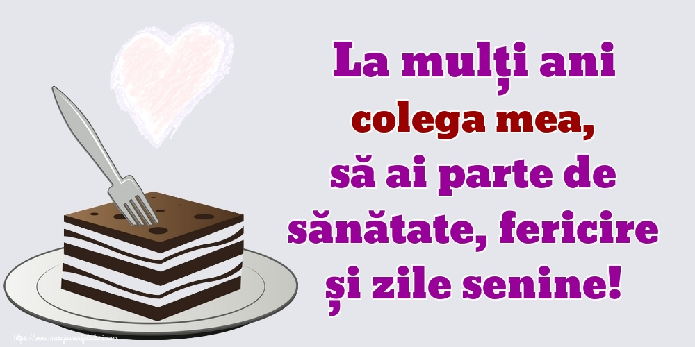 Felicitari frumoase de zi de nastere pentru Colega   La mulți ani colega mea, să ai parte de sănătate, fericire și zile senine!