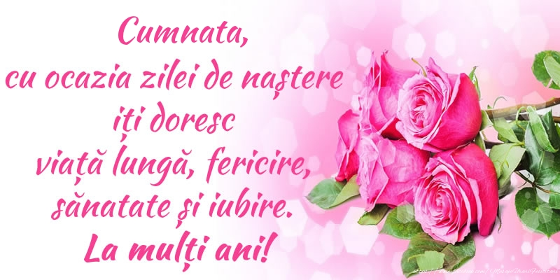 Felicitari frumoase de zi de nastere pentru Cumnata   Cumnata, cu ocazia zilei de naștere iți doresc viață lungă, fericire, sănatate și iubire. La mulți ani!