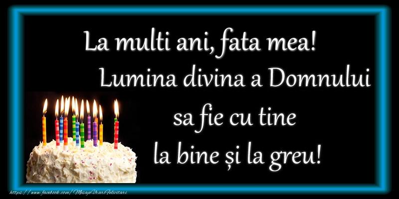 Felicitari frumoase de zi de nastere pentru Fata   La multi ani, fata mea! Lumina divina a Domnului sa fie cu tine la bine și la greu!
