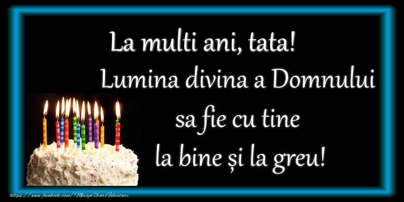 Felicitari frumoase de zi de nastere pentru Tata   La multi ani, tata! Lumina divina a Domnului sa fie cu tine la bine și la greu!