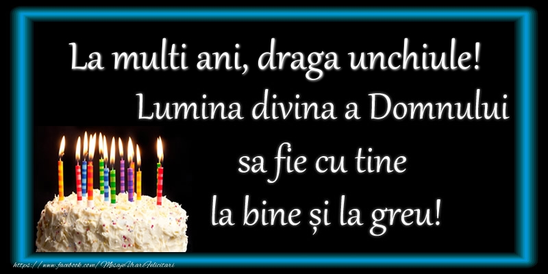 Felicitari frumoase de zi de nastere pentru Unchi   La multi ani, draga unchiule! Lumina divina a Domnului sa fie cu tine la bine și la greu!