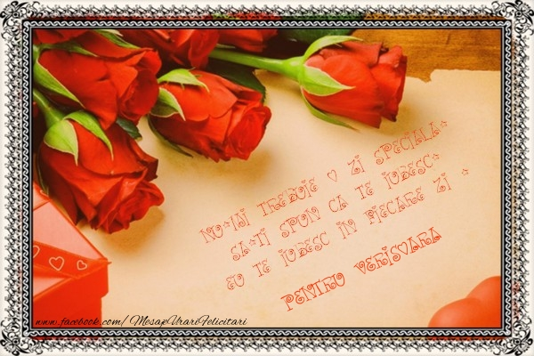Felicitari frumoase de Ziua indragostitilor pentru Verisoara | Nu-mi trebuie o zi speciala, sa-ti spun ca te iubesc. Eu te iubesc in fiecare zi ! pentru verisoara